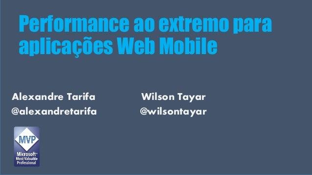 Visual Studio Summit 2013 Alexandre Tarifa Wilson Tayar @alexandretarifa @wilsontayar Performance ao extremo para aplicaçõ...
