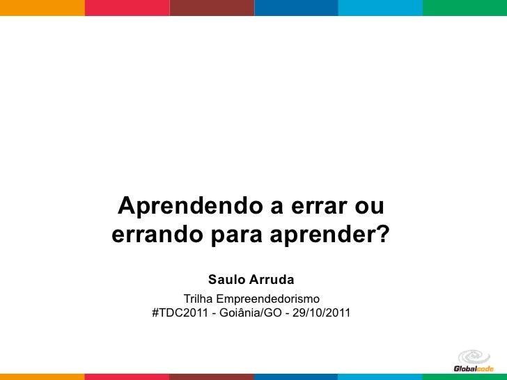 Aprendendo a errar ouerrando para aprender?            Saulo Arruda       Trilha Empreendedorismo   #TDC2011 - Goiânia/GO ...