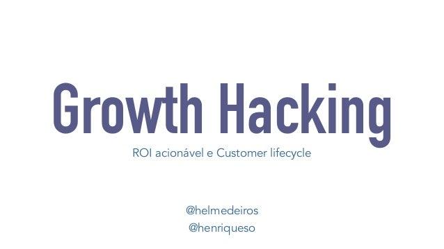 Growth Hacking  ROI acionável e Customer lifecycle  @helmedeiros  @henriqueso