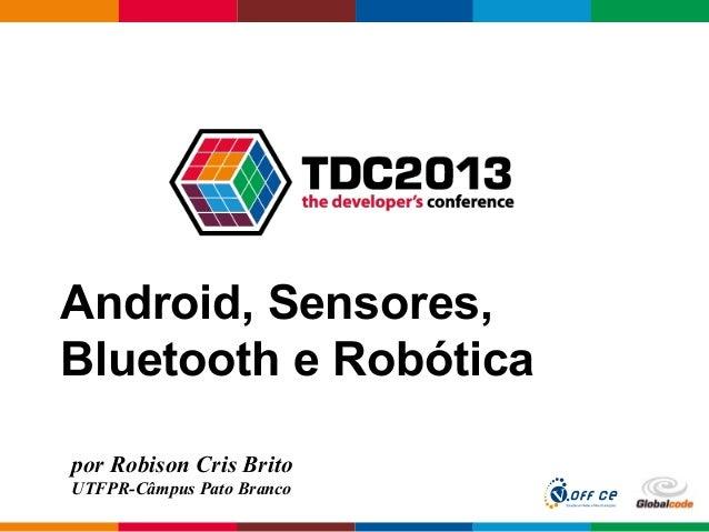 Globalcode – Open4educationAndroid, Sensores,Bluetooth e Robóticapor Robison Cris BritoUTFPR-Câmpus Pato Branco