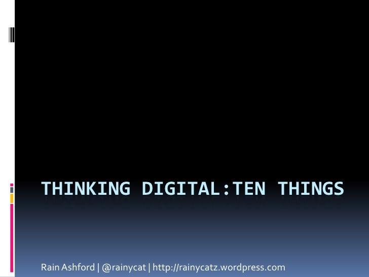 Thinking Digital:ten things<br />Rain Ashford | @rainycat | http://rainycatz.wordpress.com<br />