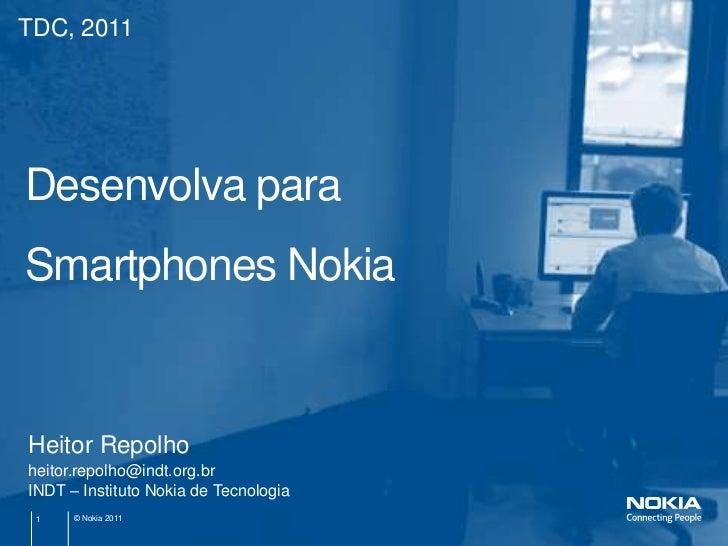 TDC, 2011Desenvolva paraSmartphones NokiaHeitor Repolhoheitor.repolho@indt.org.brINDT – Instituto Nokia de Tecnologia 1   ...