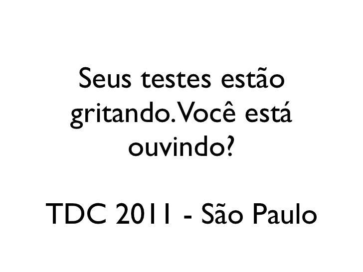Seus testes estão gritando.Você está      ouvindo?TDC 2011 - São Paulo