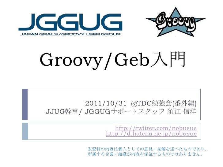 Groovy/Geb入門        2011/10/31 @TDC勉強会(番外編)JJUG幹事/ JGGUGサポートスタッフ 須江 信洋               http://twitter.com/nobusue           ...