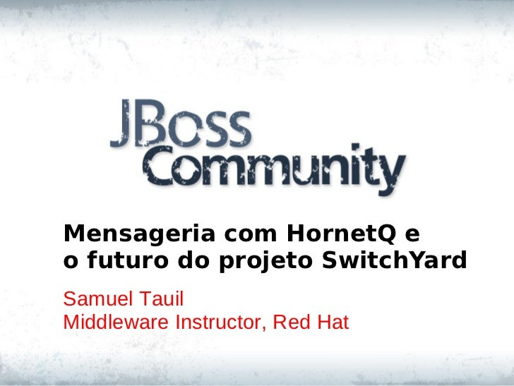 Mensageria com HornetQ eo futuro do projeto SwitchYardSamuel TauilMiddleware Instructor, Red Hat