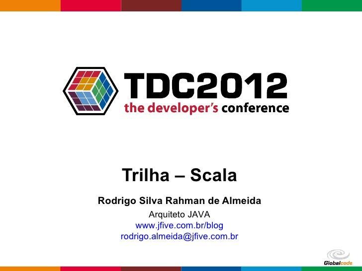 Trilha – ScalaRodrigo Silva Rahman de Almeida           Arquiteto JAVA        www.jfive.com.br/blog    rodrigo.almeida@jfi...