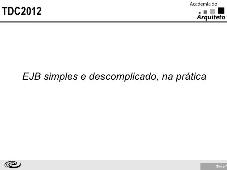 TDC2012   EJB simples e descomplicado, na prática                                             Slide 1