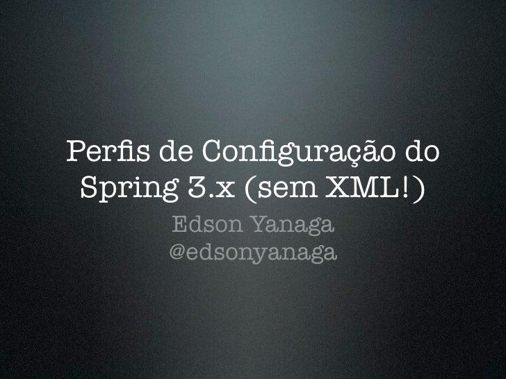 Perfis de Configuração do Spring 3.x (sem XML!)      Edson Yanaga      @edsonyanaga