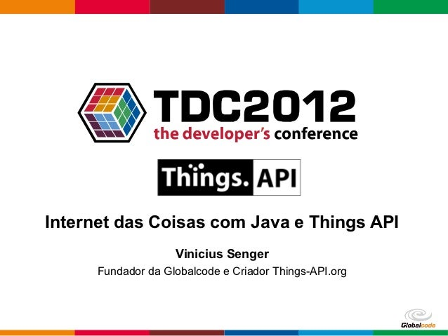 Internet das Coisas com Java e Things API                    Vinicius Senger      Fundador da Globalcode e Criador Things-...