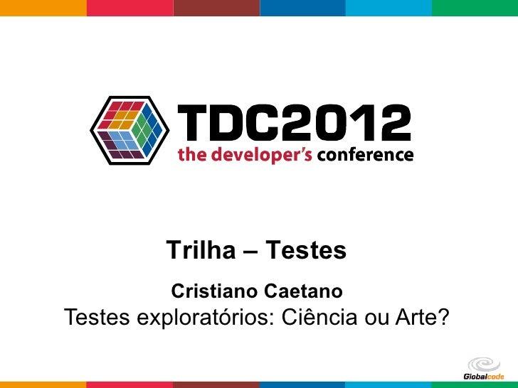 Trilha – Testes          Cristiano CaetanoTestes exploratórios: Ciência ou Arte?                               Globalcode...