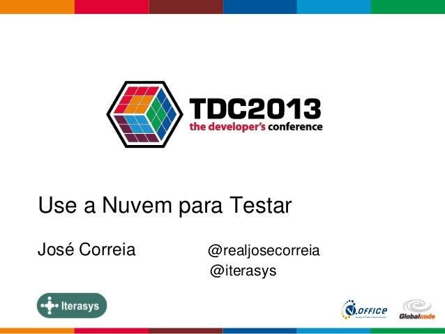 Globalcode – Open4education Use a Nuvem para Testar José Correia @realjosecorreia @iterasys