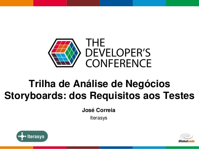 Globalcode – Open4education  Trilha de Análise de Negócios  Storyboards: dos Requisitos aos Testes  José Correia  Iterasys