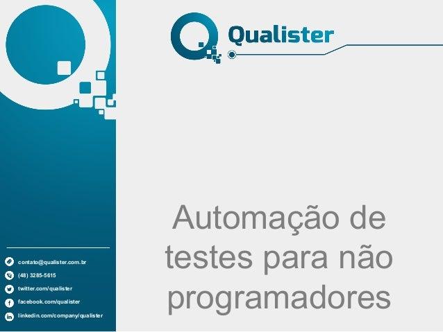 Automação de testes para não programadores contato@qualister.com.br (48) 3285-5615 twitter.com/qualister facebook.com/qual...