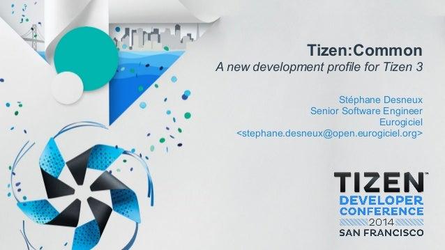 Tizen:Common A new development profile for Tizen 3 Stéphane Desneux Senior Software Engineer Eurogiciel <stephane.desneux@...