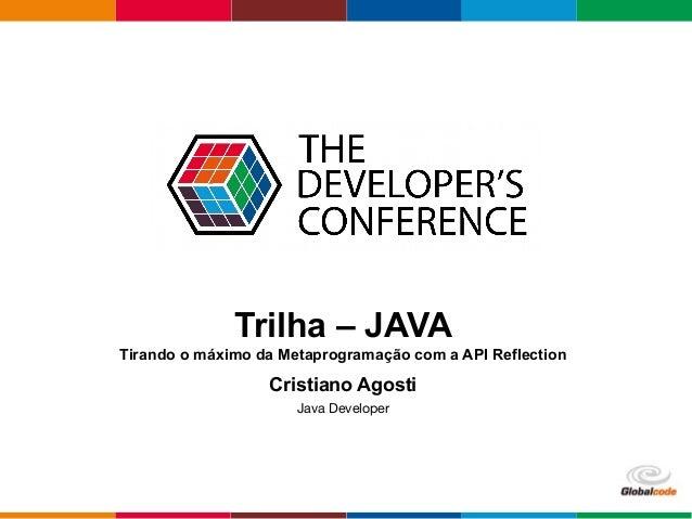– Open4education Trilha – JAVA Tirando o máximo da Metaprogramação com a API Reflection Cristiano Agosti Java Developer