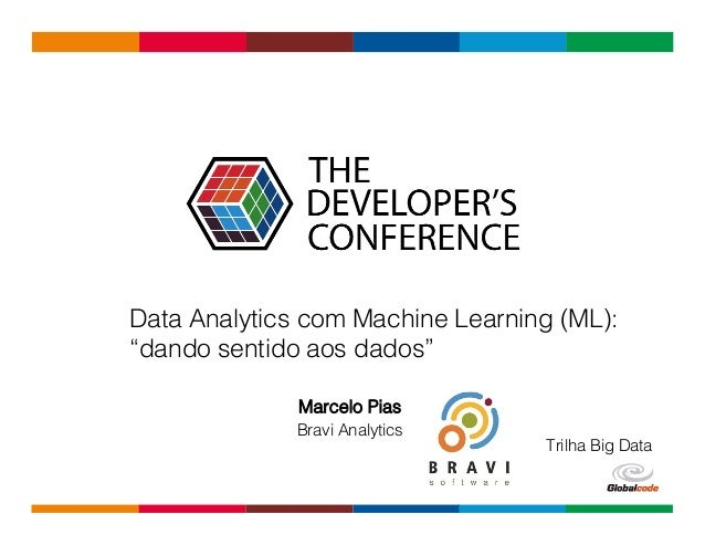 "Globalcode	   –	   Open4education Marcelo Pias Bravi Analytics Data Analytics com Machine Learning (ML): ""dando sentido ao..."