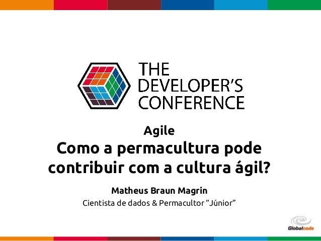 Globalcode – Open4education Agile Como a permacultura pode contribuir com a cultura ágil? Matheus Braun Magrin Cientista d...