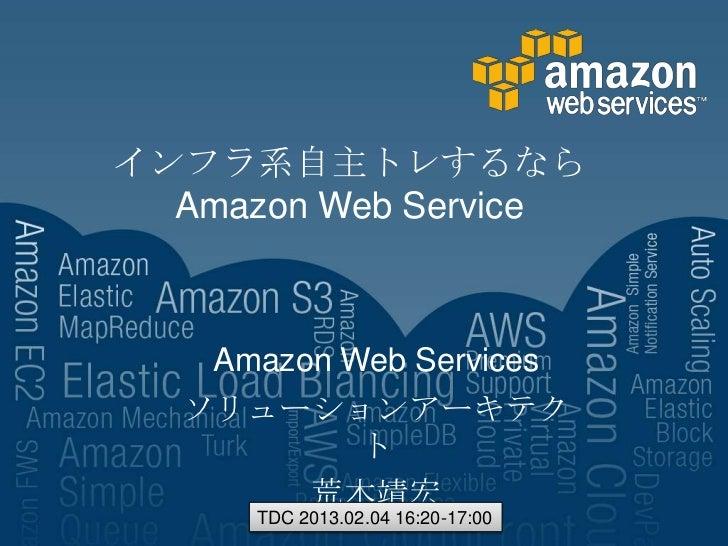 インフラ系自主トレするなら  Amazon Web Service   Amazon Web Services  ソリューションアーキテク           ト        荒木靖宏      TDC 2013.02.04 16:20-17...