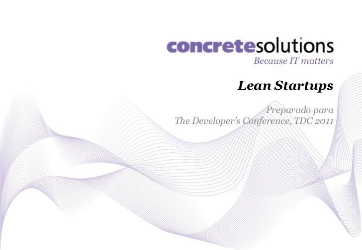 Because IT matters              Lean Startups                     Preparado paraThe Developer's Conference, TDC 2011