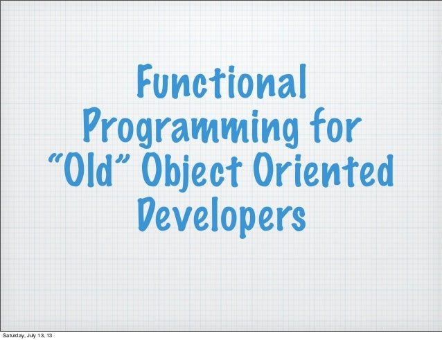 """Functional Programming for """"Old"""" Object Oriented Developers Saturday, July 13, 13"""