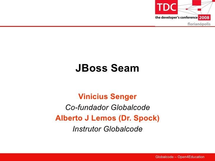 JBoss Seam        Vinicius Senger   Co-fundador Globalcode Alberto J Lemos (Dr. Spock)     Instrutor Globalcode           ...
