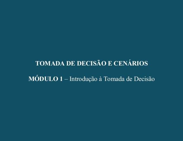 - 1 - TOMADA DE DECISÃO E CENÁRIOS MÓDULO 1 – Introdução à Tomada de Decisão TOMADA DE DECISÃO E CENÁRIOS MÓDULO 1 – Intro...
