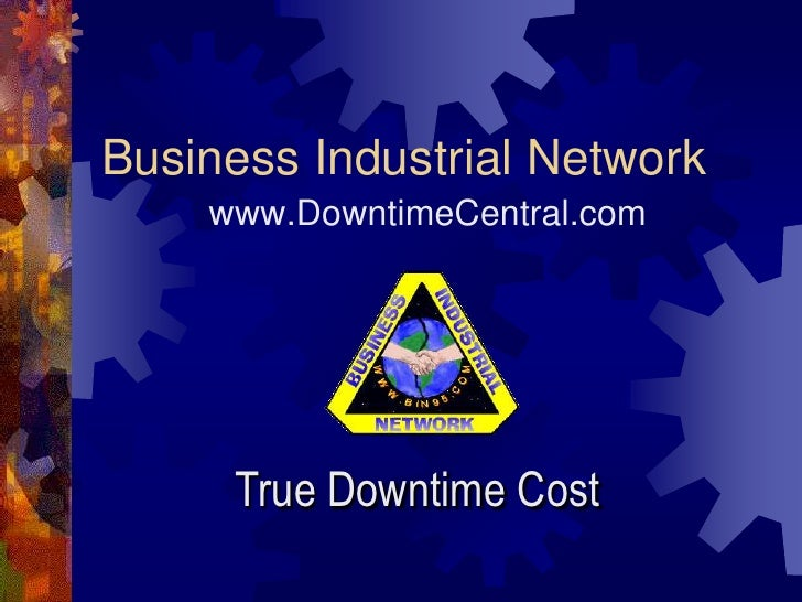 Business Industrial Network    www.DowntimeCentral.com     True Downtime Cost