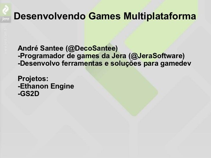 Desenvolvendo Games Multiplataforma <ul><li>André Santee (@DecoSantee) </li></ul><ul><li>-Programador de games da Jera (@J...