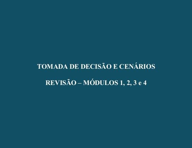 - 1 - TOMADA DE DECISÃO E CENÁRIOS REVISÃO – MÓDULOS 1, 2, 3 e 4 TOMADA DE DECISÃO E CENÁRIOS REVISÃO – MÓDULOS 1, 2, 3 e 4