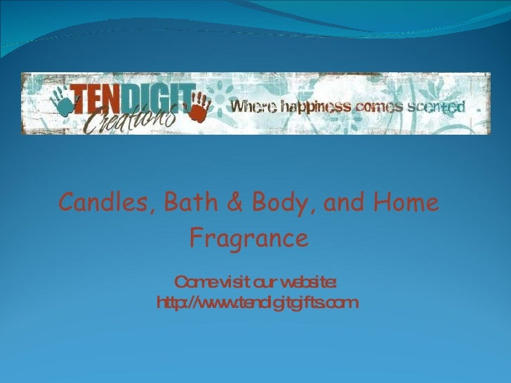 Candles, Bath & Body, and Home Fragrance Come visit our website: http://www.tendigitgifts.com