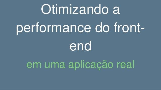 Otimizando a performance do front- end em uma aplicação real