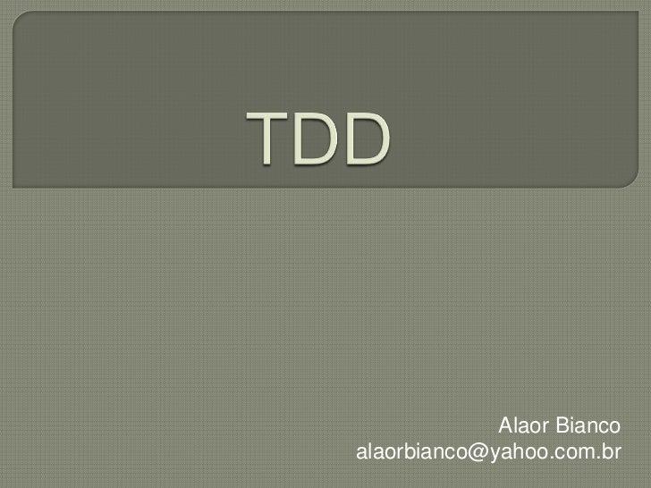 TDD<br />Alaor Bianco<br />alaorbianco@yahoo.com.br<br />