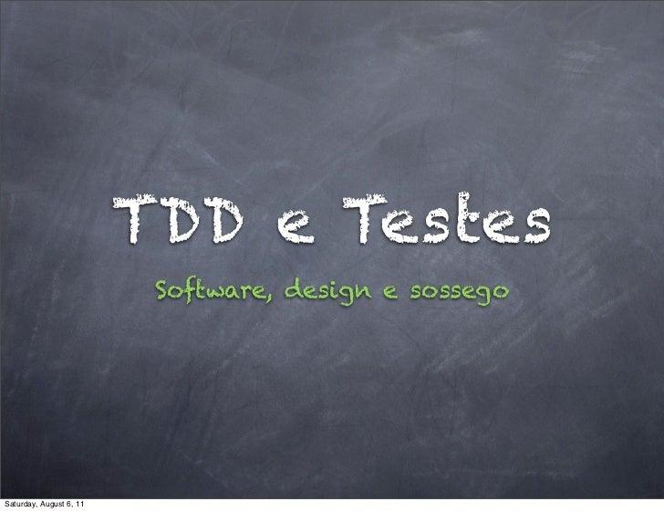 TDD e Testes                          Software, design e sossegoSaturday, August 6, 11