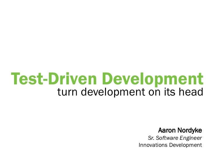 Test-Driven Development     turn development on its head                           Aaron Nordyke                       Sr....