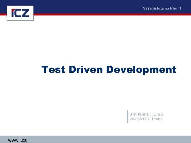 Vaše jistota na trhu IT           Test Driven Development                          Jiří Kiml, ICZ a.s.                    ...