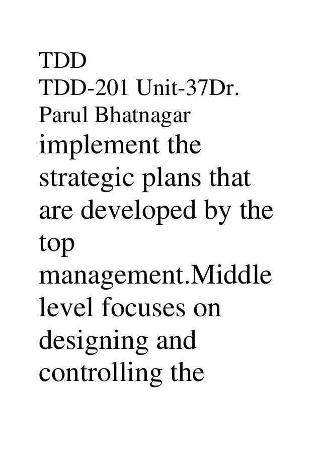 TDDTDD-201 Unit-37Dr.Parul Bhatnagarimplement thestrategic plans thatare developed by thetopmanagement.Middlelevel focuses...
