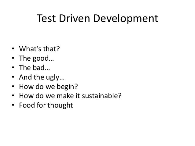 Test Driven Development•   What's that?•   The good…•   The bad…•   And the ugly…•   How do we begin?•   How do we make it...
