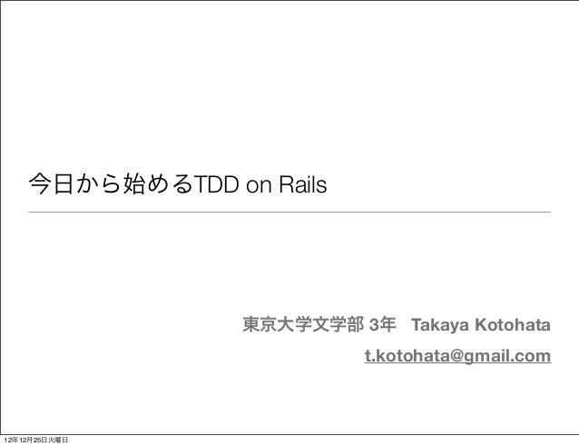 今日から始めるTDD on Rails                 東京大学文学部 3年 Takaya Kotohata                           t.kotohata@gmail.com12年12月25日火曜日