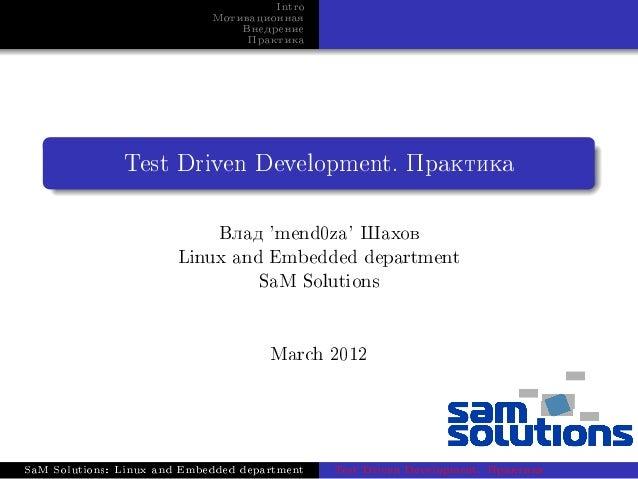 Intro Ìîòèâàöèîííàÿ Âíåäðåíèå Ïðàêòèêà  Test Driven Development. Ïðàêòèêà  Âëàä 'mend0za' Øàõîâ Linux and Embedded departm...
