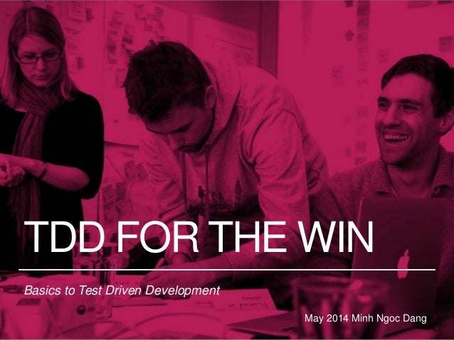 TDD FOR THE WIN Basics to Test Driven Development May 2014 Minh Ngoc Dang