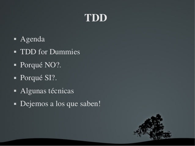 TDD  Agenda  TDDforDummies  PorquéNO?.  PorquéSI?.  Algunastécnicas  Dejemosalosquesaben!