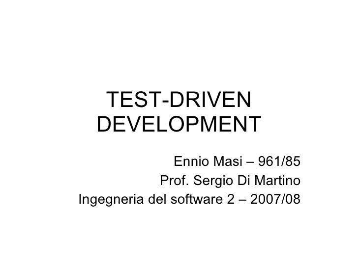 TEST-DRIVEN DEVELOPMENT Ennio Masi – 961/85 Prof. Sergio Di Martino Ingegneria del software 2 – 2007/08