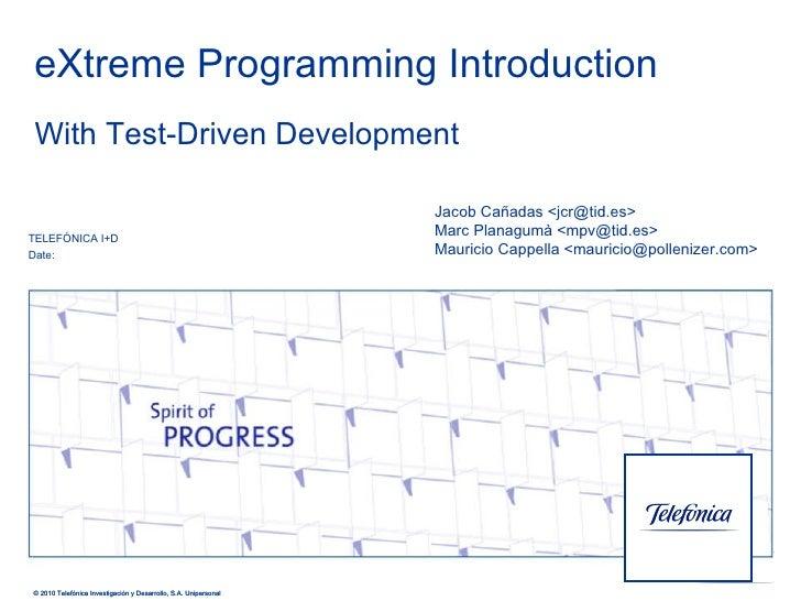 eXtreme Programming Introduction TELEFÓNICA I+D Date: © 2010 Telefónica Investigación y Desarrollo, S.A. Unipersonal With ...