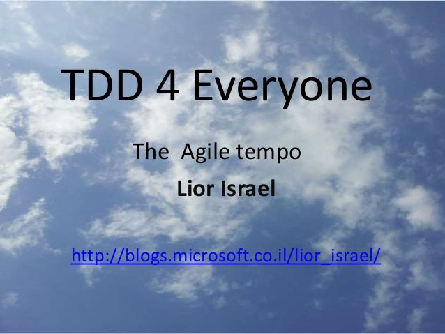 TDD 4 Everyone The Agile tempo Lior Israel http://blogs.microsoft.co.il/lior_israel/