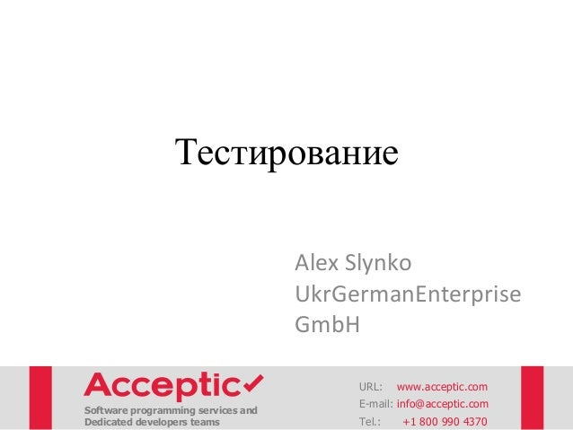 Тестирование Alex Slynko UkrGermanEnterprise GmbH URL: www.acceptic.com Software programming services and Dedicated develo...