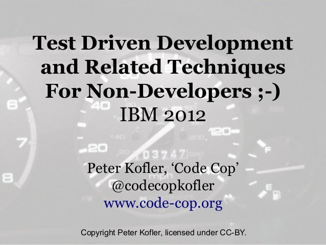 Test Driven Development and Related Techniques For Non-Developers ;-)        IBM 2012     Peter Kofler, 'Code Cop'        ...