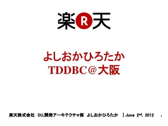 よしおかひろたか           TDDBC@大阪楽天株式会社 DU,開発アーキテクチャ部 よしおかひろたか |June 2nd, 2012   1