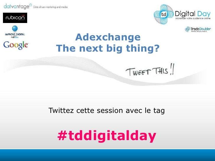 Adexchange<br />The nextbigthing?<br />Twittezcette session avec le tag<br />#tddigitalday<br />