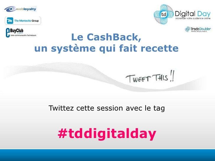 Le CashBack, <br />un système qui fait recette <br />Twittezcettesession avec le tag<br />#tddigitalday<br />