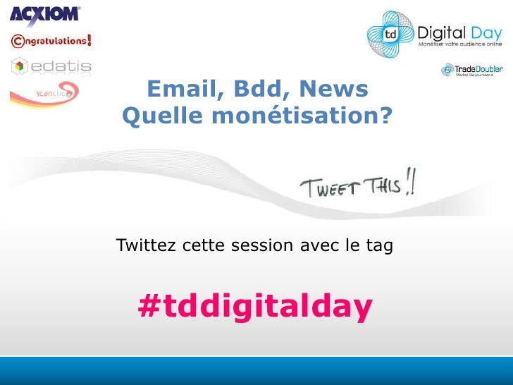 Email, Bdd, News<br />Quelle monétisation?<br />Twittezcettesession avec le tag<br />#tddigitalday<br />